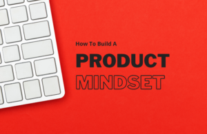 Guide To Creating A Product Mindset